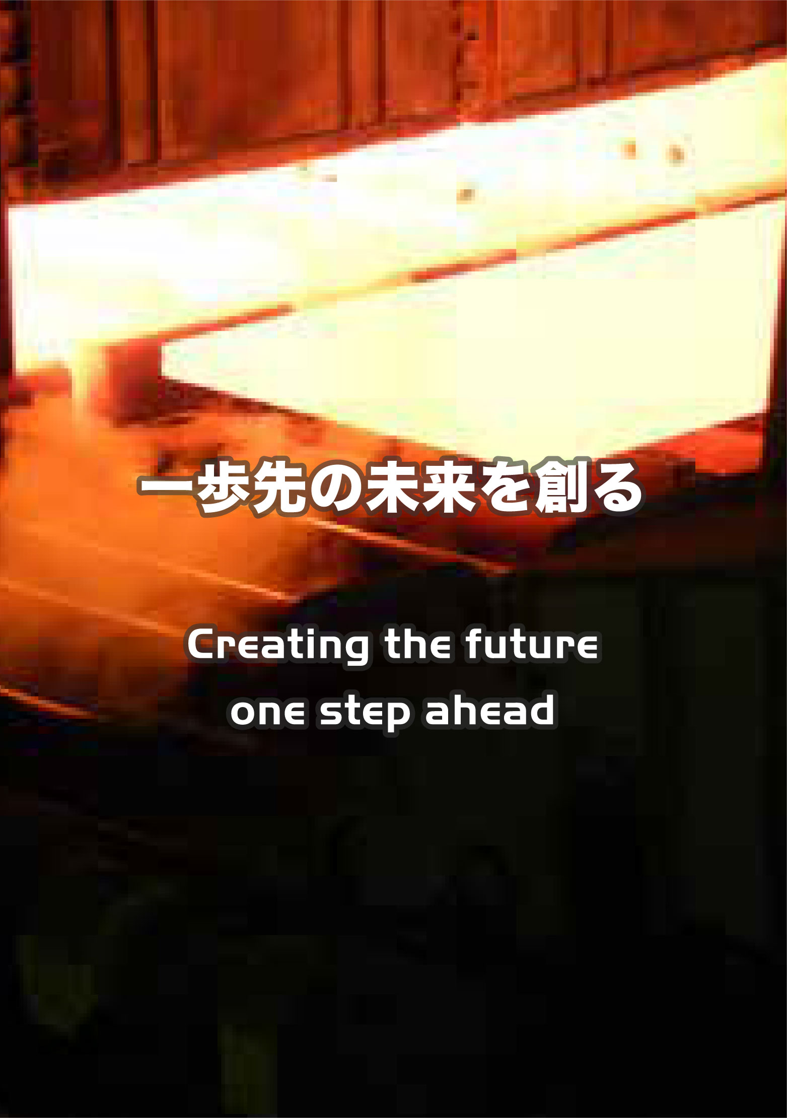 一歩先の未来を創る Creating the future one step ahead